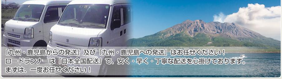 『九州・鹿児島からの発送』及び『九州・鹿児島への発送』はお任せください! ロードランナーは『日本全国配送』で、安く・早く・丁寧な配送を心掛けております。まずは、一度お任せください!